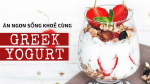 Dẫn đầu xu hướng healthy food cùng Greek yogurt, bạn đã thử chưa?