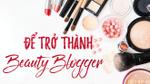 Muốn trở thành một beauty blogger, bạn hãy chuẩn bị thật tốt những điều này!