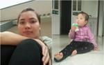 Chồng xót xa, lo lắng vì vợ và con gái 18 tháng tuổi mất tích bí ẩn hơn 1 tuần nay