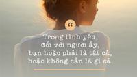 Trong tình yêu, đối với người ấy, bạn hoặc phải là tất cả hoặc không cần là gì cả