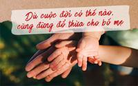 Ngày Gia đình Việt Nam: 'Dù cuộc đời có thế nào, cũng đừng đổ thừa cho bố mẹ'