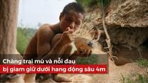 Chàng trai mù và nỗi đau bị giam giữ dưới hang động sâu 4m