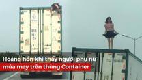 Hoảng hồn khi thấy người phụ nữ múa may trên thùng Container