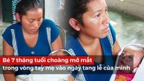 Chuyện lạ: Bé 7 tháng tuổi choàng mở mắt trong vòng tay mẹ vào tang lễ của mình