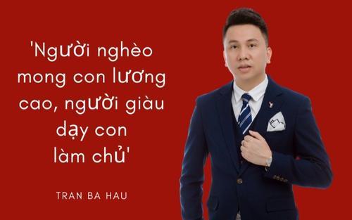 CEO Globalway Trần Bá Hậu: 'người nghèo mong con lương cao, người giàu dạy con làm chủ'