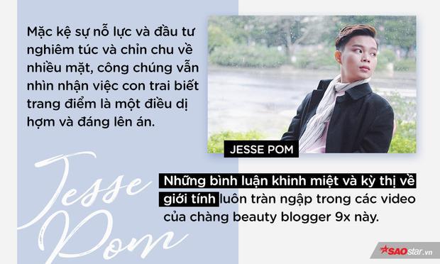 Đối với cộng đồng yêu thích làm đẹp, một nhân vật nam trở thành beauty blogger không còn là điều xa lạ vì những nhân vật có ảnh hưởng đến xu hướng làm đẹp, trang điểm trên thế giới hầu hết đều là đàn ông như JeffreeStar, Manny MUA, Bretman Rock, James Charles… Nhưng ở Việt Nam, khi xã hội còn nhiều định kiến, việc con trai như Jesse Pom lại rành rọt về trang điểm, dưỡng da thì chưa bao giờ là điều dễ chấp nhận cả.
