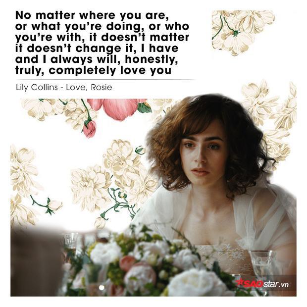 """Câu nói """"gây sốt"""" của bộ phim Love, Rosie làm biết bao con tim lỗi nhịp. """"Dù anh ở nơi đâu, làm gì hay đang bên cạnh người khác - chả phải là vấn đề gì lớn lao vì em nguyện mãi không đổi thay. Em vẫn cứ luôn yêu anh, yêu chân thành, đắm thắm và trọn vẹn."""" (Minh Khôi dịch)"""