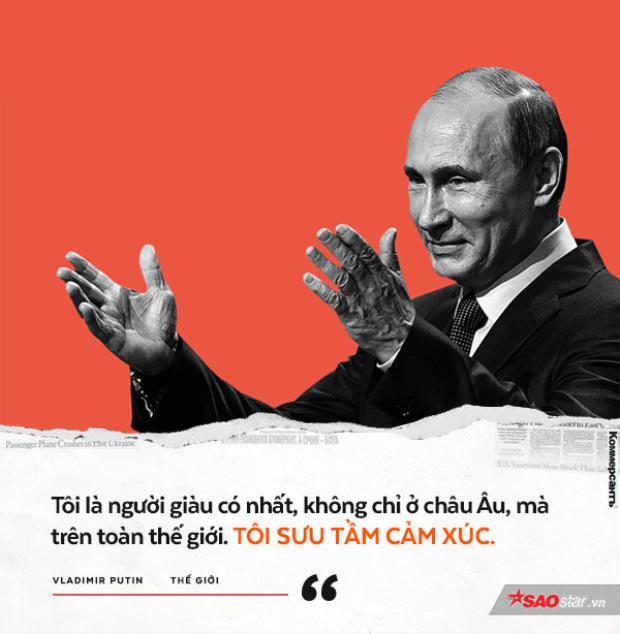 Đây là phát biểu của ông Putin trong buổi họp báo năm 2008. Ông Putin cho rằng ông rất giàu có vì tài sản vĩ đại nhất của ông là niềm hạnh phúc khi lãnh đạo nước Nga.