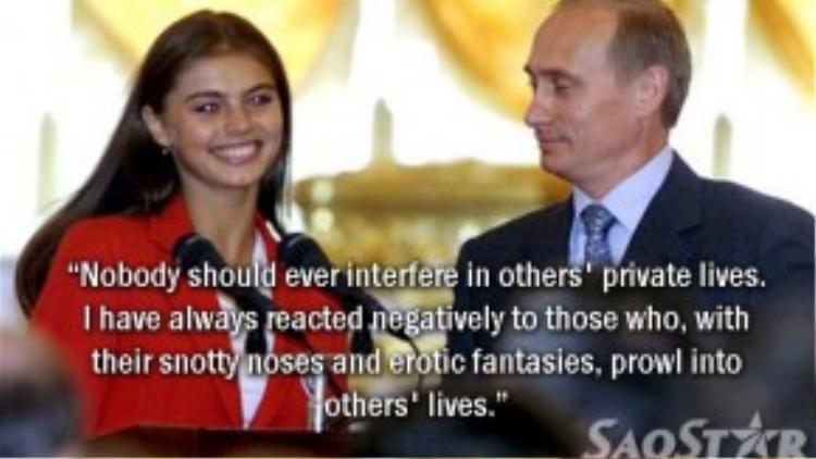 """Sau khi báo chí đưa tin về việc ông Putin ly dị vợ và bí mật kết hôn với nữ quán quânOlympic môn thể dục dụng cụ Alina Kabayeva vào năm 2008, Tổng thống Nga đã lên tiếng chỉ trích: """"Không ai có quyền can thiệp vào cuộc sống riêng của người khác. Tôi sẽ luôn phản ứng gay gắt đối với những người xía mũi và sự ảo tượng của mình vào đời tư của người khác""""."""