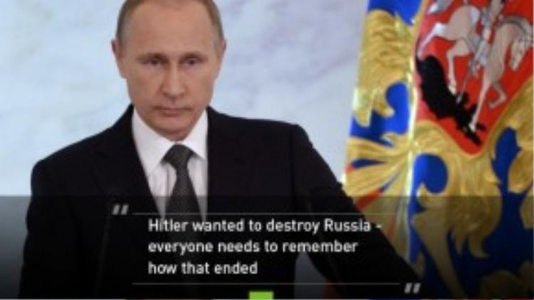 """Trong bài phát biểu trước các đại biểu Quốc hội và quan chức Nga vào cuối năm 2014, Tổng thống Putin đã nhắc nhở mọi người về sức mạnh của nước Nga: """"Hitler từng tham vọng phá hoại nước Nga nhưng mọi người nên nhớ âm mưu đó đã phải kết thúc như thế nào""""."""
