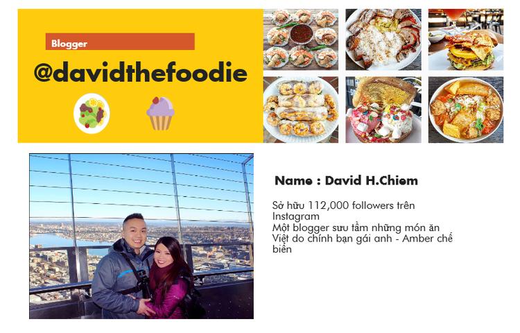 Blogger ẩm thực Việt Kiều @davidthefoodie tên thật là David H.Chiem, anh đã cùng bạn gái mình là Amber - cũng là người gốc Việt, sinh sống tại California, Mỹ tạo dựng nên trang blog về những món ăn Việt Nam. Ấn tượng hơn những món ăn ngon mắt này do chính đôi bàn tay nội trợ khéo léo cả Amber làm nên.