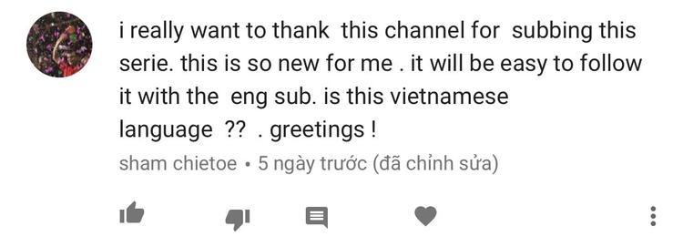 Thật lòng cảm ơn kênh này đã làm phụ đề cho phim. Nó mới mẻ với tôi lắm, nên sẽ rất dễ dàng theo dõi với phụ đề tiếng Anh. Đây là tiếng Việt đúng không?