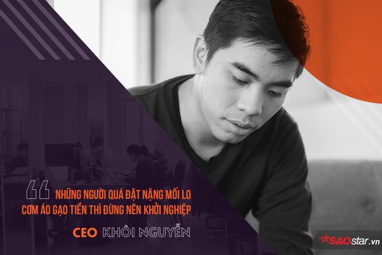 Vì là con đường không dễ đi nên CEO Khôi Nguyễn cũng thẳng thắn đưa ra lời khuyên: Những ai đang mang nặng nỗi lo cơm áo gạo tiền thì đừng vội nghĩ đến chuyện khởi nghiệp.