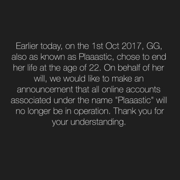 """Lược dịch: """"Rạng sáng hôm nay, ngày 1 tháng 10 năm 2017, GG, còn được biết đưới cái tên Plaaastic, đã quyết định kết thúc cuộc đời mình ở tuổi 22. Thể theo nguyện vọng của cô ấy, chúng tôi muốn thông báo rằng tất cả các tài khoản có tên """"Plaaastic"""" sẽ ngừng hoạt động. Cảm ơn vì đã thấu hiểu""""."""