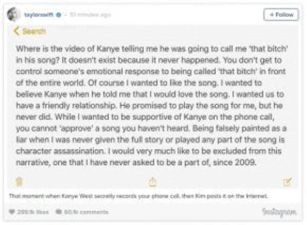 """Taylor Swift phản pháo bằng status nói rằng Kanye không hề nhắc đến việc sẽ gọi cô là """"bitch"""" và cũng chưa cho cô nghe ca khúc đó như đã hứa. Nguyên văn: """"Đoạn video mà Kanye có nhắc đến việc anh ta sẽ gọi tôi là """"that bitch"""" trong ca khúc mới ở đâu thế? Nó không tồn tại bởi vì chuyện đó chưa từng xảy ra. Bạn không thể kiểm soát được phản ứng cảm tính của một người khi bị gọi là """"that bitch"""" trước toàn thế giới. Tất nhiên là tôi muốn yêu thích ca khúc đó. Tôi muốn tin tưởng Kanye khi anh ta nói với tôi rằng tôi sẽ thích nó cho mà xem. Tôi muốn chúng tôi có một mối quan hệ hòa nhã. Anh ta hứa sẽ phát bài hát đó cho tôi nghe, nhưng anh ta chưa bao giờ thực hiện lời hứa đó. Trong khi tôi muốn tỏ ra ủng hộ tích cực Kanye trong cuộc điện thoại, nhưng bạn không thể """"phê duyệt"""" một bài hát mà bạn chưa từng được nghe. Bị tô vẽ một cách sai lầm thành một kẻ nói dối trong khi tôi chưa từng được biết toàn bộ câu chuyện cũng như chưa từng được nghe một phần nào của ca khúc giống như giết chết một nhân vật trong phim. Thực sự thì dường như tôi đã bị lôi vào kịch bản này và phải đóng một vai diễn mà tôi chưa từng đòi hỏi được phân vai, từ hồi 2009."""" (Nguồn dịch: Fanpage Taylor Swift Vietnam)"""