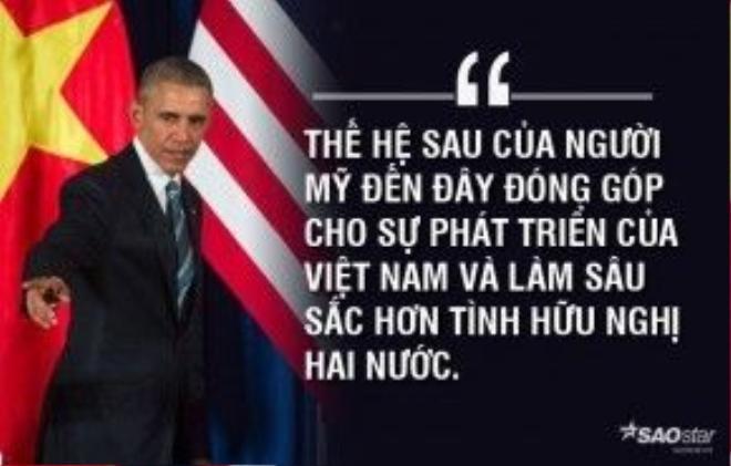 """Người đứng đầu Nhà Trắng tin tưởng vào thành công của sự hợp tác toàn diễn giữa Việt Nam và Mỹ. Ông nói: """"Thế hệ trước của người Mỹ đến đây để chiến đấu, nhưng thế hệ sau của người Mỹ đã đến đây đóng góp cho sự phát triển của Việt Nam và làm sâu sắc hơn tình hữu nghị hai nước""""."""