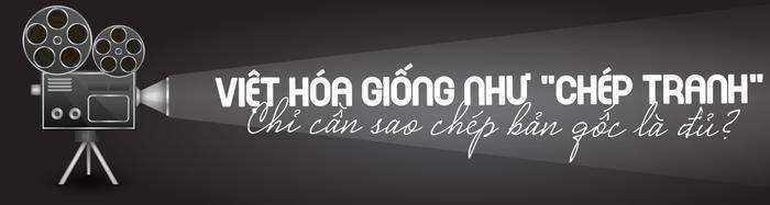 Việt hóa kịch bản phim có đơn thuần là sao y bản chính? ảnh 0