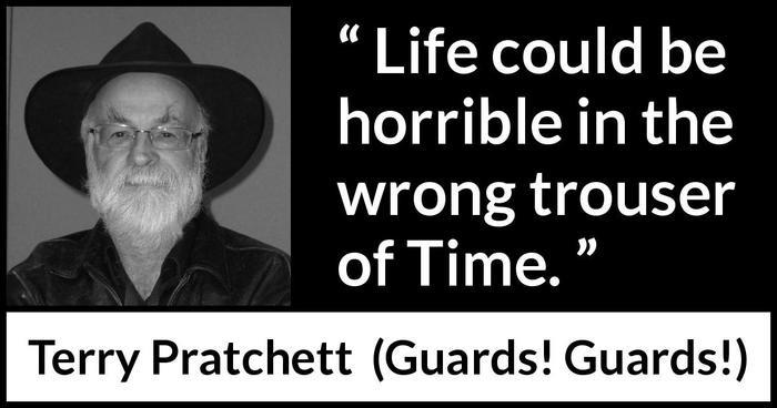 """""""Cuộc sống có thể trở nên tệ hại ở ống quần thời gian sai trái."""" - Terry Pratchett"""