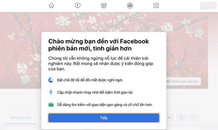 Sau đó, giao diện Facebook sẽ hiển thị thông báo chào mừng bạn đến với Facebook phiên bản mới, tinh giản hơn. Khi sử dụng giao diện Facebook mới này, bạn sẽ nhanh chóng tìm thấy những gì mình thích nhờ cách điều hướng gọn nhẹ hơn. Bên cạnh đó, bạn cũng có thể tạo quảng cáo, sự kiện, trang và nhóm nhanh hơn.